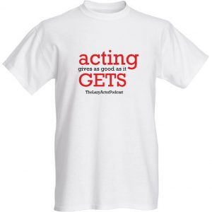 Acting gives as good as it gets t-shirt - TheLazyActorPodcast